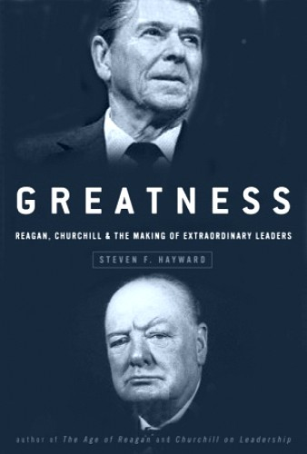 Stephen Hayward: Greatness: Reagan, Churchill, and the Making of Extraordinary Leaders